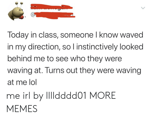 Waved: Today in class, someone I know waved  in my direction, so I instinctively looked  behind me to see who they were  waving at. Turns out they were waving  at me lol me irl by lllldddd01 MORE MEMES
