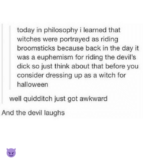 Euphemism: today in philosophy i learned that  witches were portrayed as riding  broomsticks because back in the day it  was a euphemism for riding the devil's  dick so just think about that before you  consider dressing up as a witch for  halloween  well quidditch just got awkward  And the devil laughs 😈