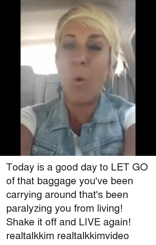 Memes, Shake It Off, and Good: Today is a good day to LET GO of that baggage you've been carrying around that's been paralyzing you from living! Shake it off and LIVE again! realtalkkim realtalkkimvideo