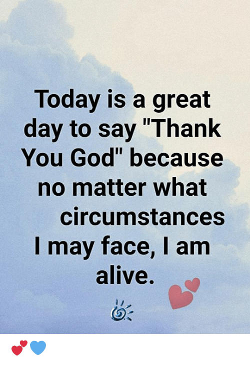 "Alive, God, and Memes: Today is a great  day to say ""Thank  You God"" because  no matter what  circumstances  I may face, I am  alive. 💕💙"