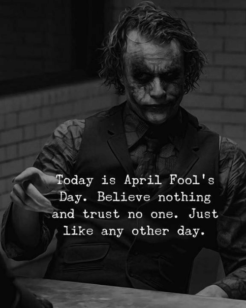 April Fools Day: Today is April Fool's  Day. Believe nothing  and trust no one. Just  Like any other day.