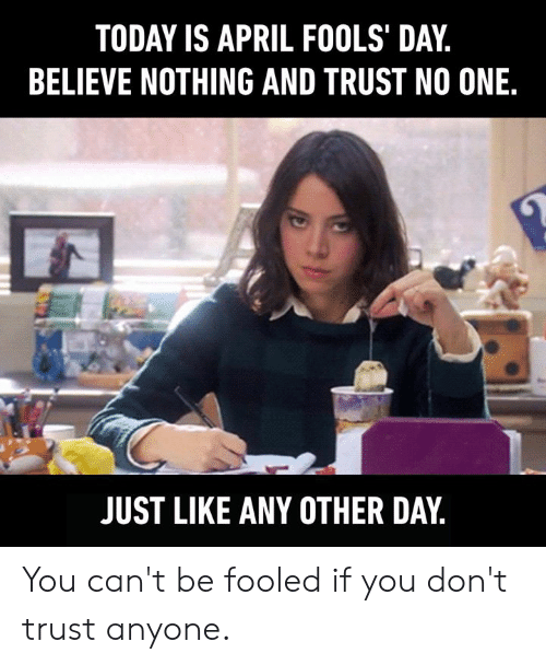 April Fools Day: TODAY IS APRIL FOOLS' DAY,  BELIEVE NOTHING AND TRUST NO ONE.  JUST LIKE ANY OTHER DAY You can't be fooled if you don't trust anyone.