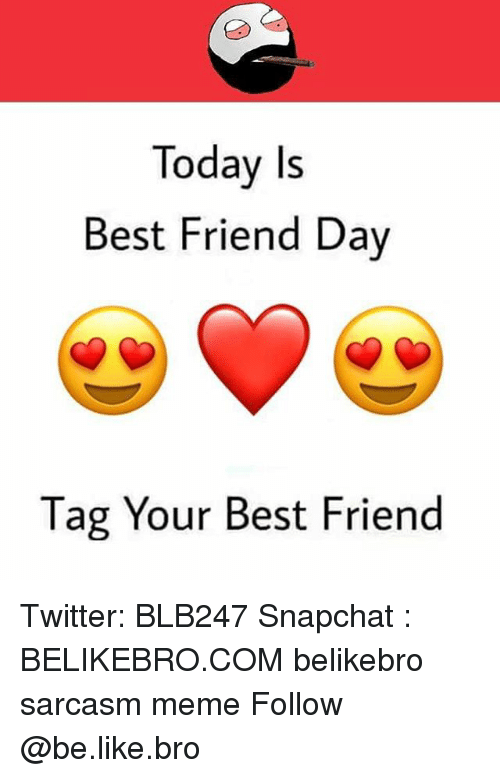 Be Like, Best Friend, and Meme: Today Is  Best Friend Day  Tag Your Best Friend Twitter: BLB247 Snapchat : BELIKEBRO.COM belikebro sarcasm meme Follow @be.like.bro