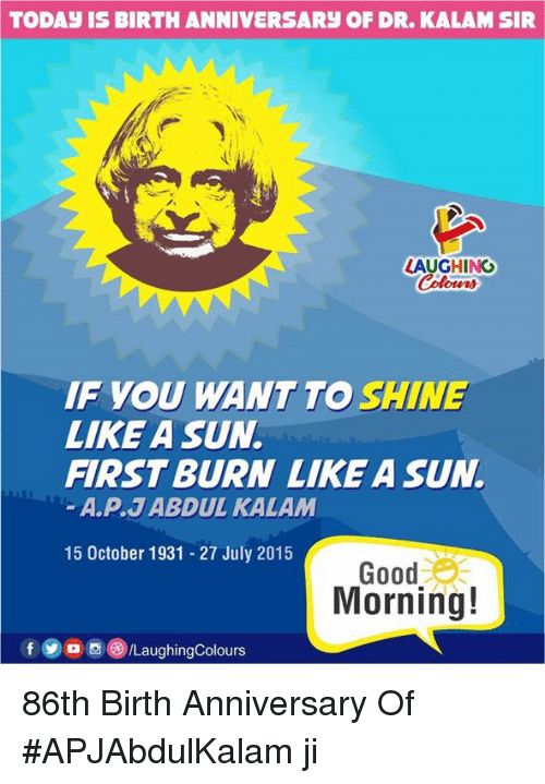 Good Morning, Good, and Today: TODAY IS BIRTH ANNIVERSARY OF DR. KALAMSIR  LAUGHING  Colowrs  IF YOU WANT TO SHINE  LIKE A SUN  FIRST BURN LIKE A SUN.  A.P.J ABDUL KALAM  15 October 1931 27 July 2015  Good  Morning!  /LaughingColours 86th Birth Anniversary Of #APJAbdulKalam ji