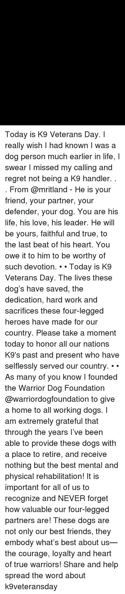 Dogs, Friends, and Life: Today is K9 Veterans Day. I really wish I had known I was a dog person much earlier in life, I swear I missed my calling and regret not being a K9 handler. . . From @mritland - He is your friend, your partner, your defender, your dog. You are his life, his love, his leader. He will be yours, faithful and true, to the last beat of his heart. You owe it to him to be worthy of such devotion. • • Today is K9 Veterans Day. The lives these dog's have saved, the dedication, hard work and sacrifices these four-legged heroes have made for our country. Please take a moment today to honor all our nations K9's past and present who have selflessly served our country. • • As many of you know I founded the Warrior Dog Foundation @warriordogfoundation to give a home to all working dogs. I am extremely grateful that through the years I've been able to provide these dogs with a place to retire, and receive nothing but the best mental and physical rehabilitation! It is important for all of us to recognize and NEVER forget how valuable our four-legged partners are! These dogs are not only our best friends, they embody what's best about us—the courage, loyalty and heart of true warriors! Share and help spread the word about k9veteransday
