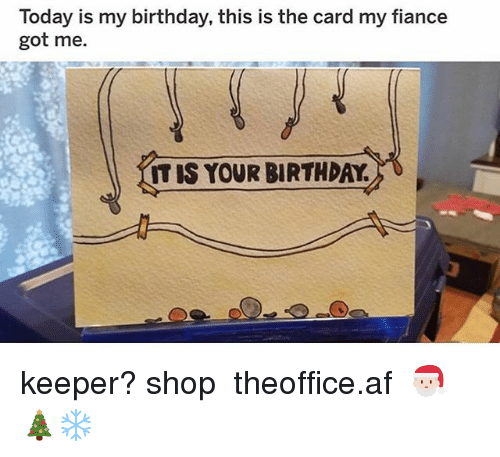Af, Birthday, and Memes: Today is my birthday, this is the card my fiance  got me.  IT IS YOUR BIRTHDAY keeper? shop ➵ theoffice.af 🎅🏻🎄❄️‬