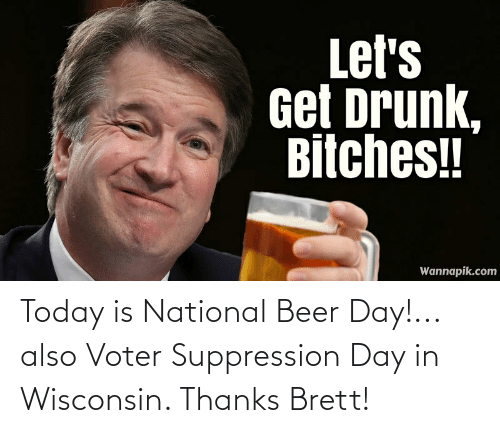 Conservative Memes: Today is National Beer Day!... also Voter Suppression Day in Wisconsin. Thanks Brett!