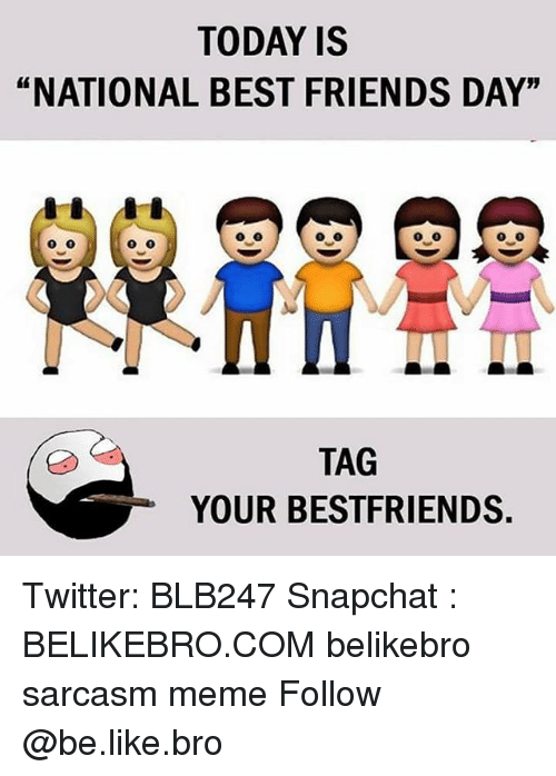 "best friends day: TODAY IS  ""NATIONAL BEST FRIENDS DAY""  TAG  YOUR BESTFRIENDS Twitter: BLB247 Snapchat : BELIKEBRO.COM belikebro sarcasm meme Follow @be.like.bro"