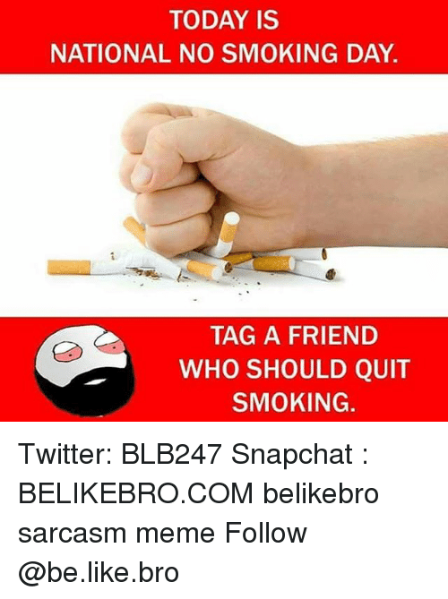 Be Like, Meme, and Memes: TODAY IS  NATIONAL NO SMOKING DAY.  TAG A FRIEND  WHO SHOULD QUIT  SMOKING. Twitter: BLB247 Snapchat : BELIKEBRO.COM belikebro sarcasm meme Follow @be.like.bro