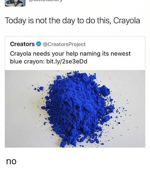 Blue, Help, and Today: Today is not the day to do this, Crayola  Creators  @creators Project  Crayola needs your help naming its newest  blue crayon: bit.ly/2se 3eDd no