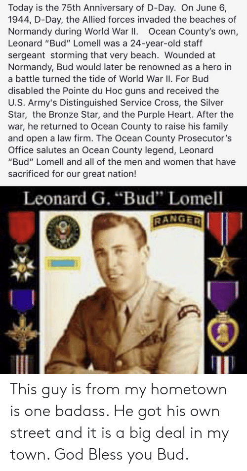 """Family, God, and Guns: Today is the 75th Anniversary of D-Day. On June 6,  1944, D-Day, the Allied forces invaded the beaches of  Normandy during World War II. Ocean County's own,  Leonard """"Bud"""" Lomell was a 24-year-old staff  sergeant storming that very beach. Wounded at  Normandy, Bud would later be renowned as a hero in  a battle turned the tide of World War II. For Bud  disabled the Pointe du Hoc guns and received the  U.S. Army's Distinguished Service Cross, the Silver  Star, the Bronze Star, and the Purple Heart. After the  war, he returned to Ocean County to raise his family  and open a law firm. The Ocean County Prosecutor's  Office salutes an Ocean County legend, Leonard  """"Bud"""" Lomell and all of the men and women that have  sacrificed for our great nation!  Leonard G. """"Bud"""" Lomell  RANGER This guy is from my hometown is one badass. He got his own street and it is a big deal in my town. God Bless you Bud."""