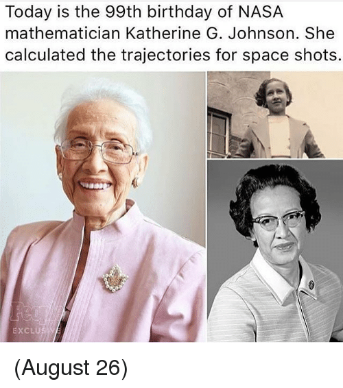 Birthday, Memes, and Nasa: Today is the 99th birthday of NASA  mathematician Katherine G. Johnson. She  calculated the trajectories for space shots.  sua  EXCLU (August 26)