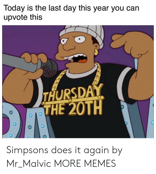 Dank, Memes, and The Simpsons: Today is the last day this year you can  upvote this  THURSDA  THE 20TH Simpsons does it again by Mr_Malvic MORE MEMES