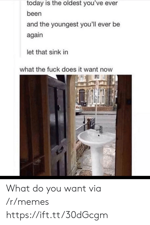Youngest: today is the oldest you've ever  been  and the youngest you'll ever be  again  let that sink in  what the fuck does it want now What do you want via /r/memes https://ift.tt/30dGcgm
