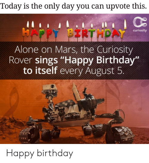 "Being Alone, Birthday, and Happy Birthday: Today is the only day you can upvote this.  HAPPY BIRTHPAY  curiosity  Alone on Mars, the Curiosity  Rover sings ""Happy Birthday""  to itself every August 5 Happy birthday"