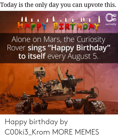 "Being Alone, Birthday, and Dank: Today is the only day you can upvote this.  HAPPY BIRTHPAY  curiosity  Alone on Mars, the Curiosity  Rover sings ""Happy Birthday""  to itself every August 5 Happy birthday by C00ki3_Krom MORE MEMES"