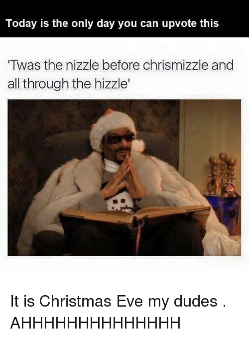 My Dudes: Today is the only day you can upvote this  Twas the nizzle before chrismizzle and  all through the hizzle' It is Christmas Eve my dudes . AHHHHHHHHHHHHHH
