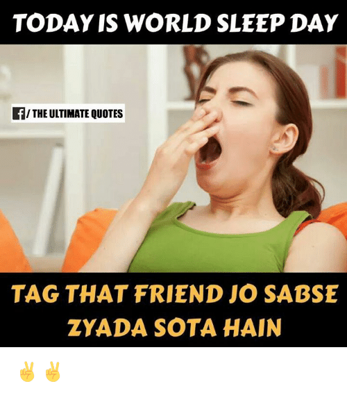 sota: TODAY IS WORLD SLEEP DAY  f/THE ULTIMATE QUOTES  TAG THAT FRIEND JO SABSE  ZYADA SOTA HAIN ✌✌