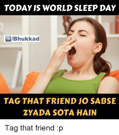 sota: TODAY IS WORLD SLEEP DAY  fb Bhukkad  TAG THAT FRIEND JO SABSE  ZYADA SOTA HAIN Tag that friend :p