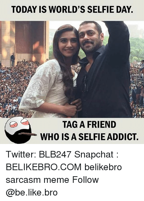Be Like, Meme, and Memes: TODAY IS WORLD'S SELFIE DAY  TAG A FRIEND  WHO IS A SELFIE ADDICT Twitter: BLB247 Snapchat : BELIKEBRO.COM belikebro sarcasm meme Follow @be.like.bro