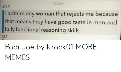 Dank, Memes, and Target: TODAY  JOE  I admire any woman that rejects me because  that means they have good taste in men and  fully functional reasoning skills  ME Poor Joe by Krock01 MORE MEMES