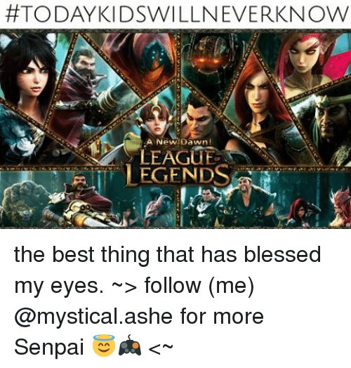 Senpais:  #TODAY KIDSWILLNEVERKNOW  LEAGUE  LEGENDS the best thing that has blessed my eyes. ~> follow (me) @mystical.ashe for more Senpai 😇🎮 <~