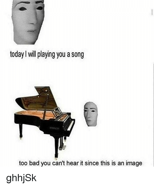 Bad, Memes, and Image: today l will playing you a song  too bad you can't hear it since this is an image ghhjSk
