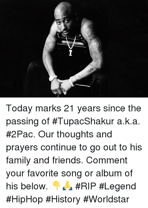 Family, Friends, and Worldstar: Today marks 21 years since the passing of #TupacShakur a.k.a. #2Pac. Our thoughts and prayers continue to go out to his family and friends. Comment your favorite song or album of his below. 👇🙏 #RIP #Legend #HipHop #History #Worldstar