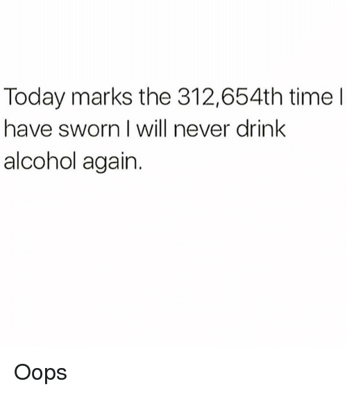 Alcohol, Time, and Today: Today marks the 312,654th time l  have sworn I will never drink  alcohol again. Oops