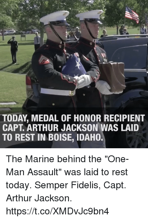 "Arthur, Memes, and Today: TODAY MEDAL OF HONOR RECIPIENT  CAPT ARTHUR JACKSON WAS LAID  TO REST IN BOISE, IDAHO. The Marine behind the ""One-Man Assault"" was laid to rest today. Semper Fidelis, Capt. Arthur Jackson. https://t.co/XMDvJc9bn4"