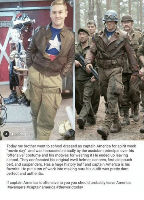 """America, Memes, and School: Today my brother went to school dressed as captain America for spirit week  movie day"""" and was harrassed so badly by the assistant principal over his  offensive"""" costume and his motives for wearing it He ended up leaving  school. They confiscated his original wwll helmet, canteen, first aid pouch  belt, and suspenders. Has a huge history buff and captain America is his  favorite. He put a ton of work into making sure his outfit was pretty darn  perfect and authentic.  If captain America is offensive to you you should probably leave America."""