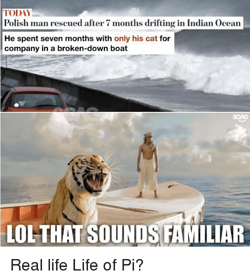 After 7: TODAY  Polish man rescued after 7 months drifting in Indian Ocean  He spent seven months with only his cat for  company in a broken-down boat  LOL-THAT SOUNDS FAMILIAR Real life Life of Pi?