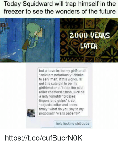 "Cute, Dude, and Fucking: Today Squidward will trap himself in the  to see the wonders of the future  freezer  42000 UEARS  LATER  but u have to. be my girlfriend!l  snickers nefariously"" thinks  to self man, if this works, Ill  get this cute girl to be my  girlfriend and Ill ride the cool  roller coasters! cmon, luck be  a lady tonight crosses  fingers and guips s-so.  adjusts collar and looks  firmly what do you say to my  proposal? ""waits patiently  holy fucking shit dude https://t.co/cufBucrN0K"