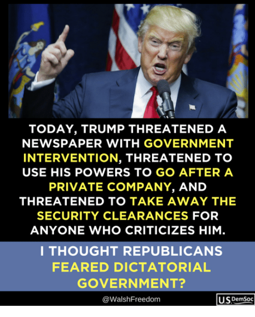 Today, Trump, and Government: TODAY, TRUMP THREATENED A  NEWSPAPER WITH GOVERNMENT  INTERVENTION, THREATENED TO  USE HIS POWERS TO GO AFTER A  PRIVATE COMPANY, AND  THREATENED TO TAKE AWAY THE  SECURITY CLEARANCES FOR  ANYONE WHO CRITICIZES HIM  I THOUGHT REPUBLICANS  FEARED DICTATORIAL  GOVERNMENT?  @WalshFreedom  Us DemSoc