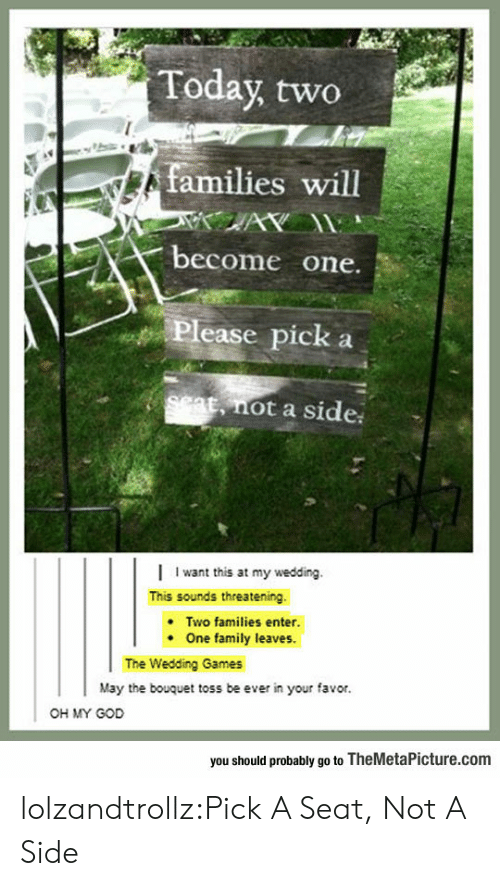 threatening: Today two  families will  AY  become one.  Please pick  set, not a side  Iwant this at my wedding.  This sounds threatening  Two families enter.  One family leaves.  The Wedding Games  May the bouquet toss be ever in your favor.  OH MY GOD  you should probably go to TheMetaPicture.com lolzandtrollz:Pick A Seat, Not A Side