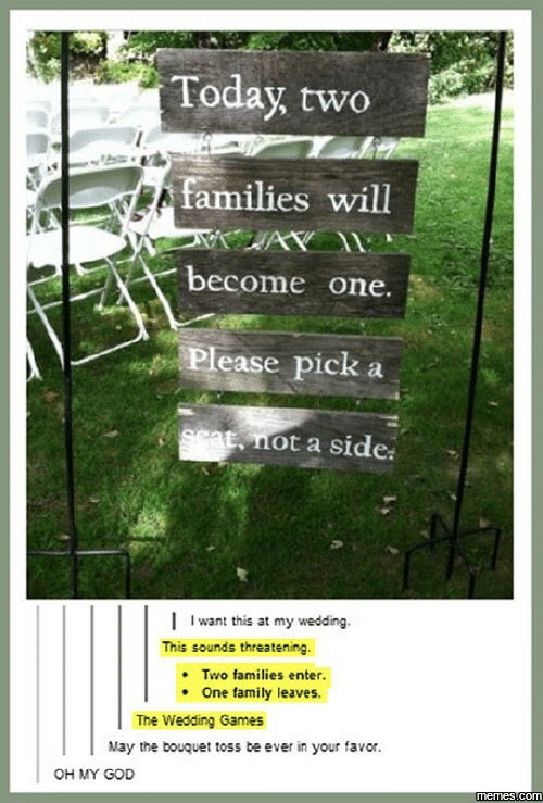 Family, God, and Memes: Today, two  families will  become one.  Please pick  9cat, not a side  I want this at my wedding  This sounds threatening.  Two families enter.  One family leaves.  The Wedding Games  May the bouquet toss be ever in your favor.  OH MY GOD  memes com