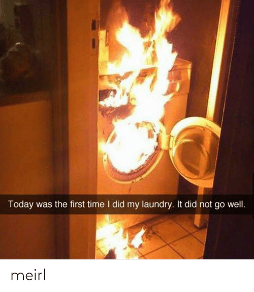 Laundry, Time, and Today: Today was the first time I did my laundry. It did not go well. meirl