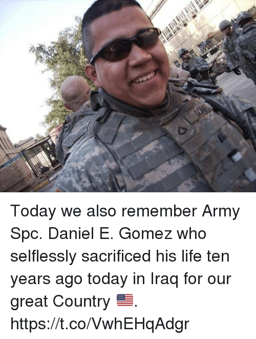 Life, Memes, and Army: Today we also remember Army Spc. Daniel E. Gomez who selflessly sacrificed his life ten years ago today in Iraq for our great Country 🇺🇸. https://t.co/VwhEHqAdgr
