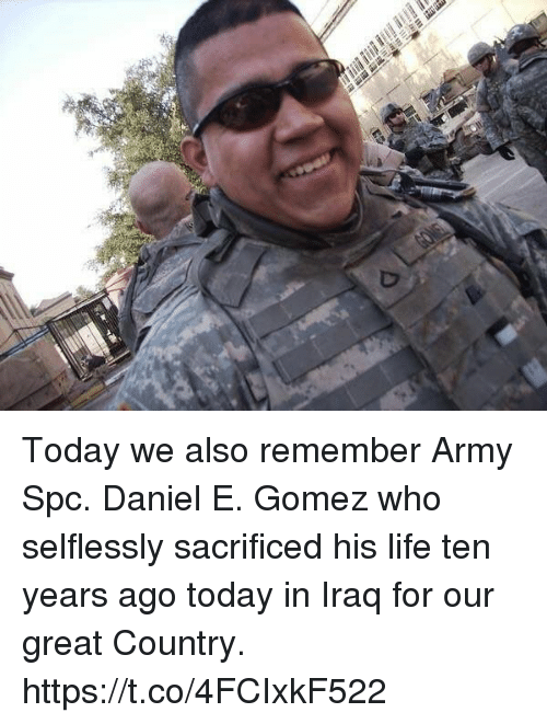 Life, Memes, and Army: Today we also remember Army Spc. Daniel E. Gomez who selflessly sacrificed his life ten years ago today in Iraq for our great Country. https://t.co/4FCIxkF522