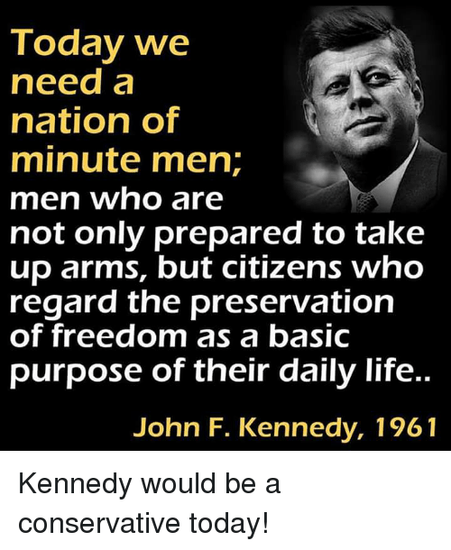 Life, Memes, and John F. Kennedy: Today we  need a  nation of  minute men;  men who are  not only prepared to takıe  up arms, but citizens who  regard the preservation  of freedom as a basic  purpose of their daily life..  John F. Kennedy, 1961 Kennedy would be a conservative today!