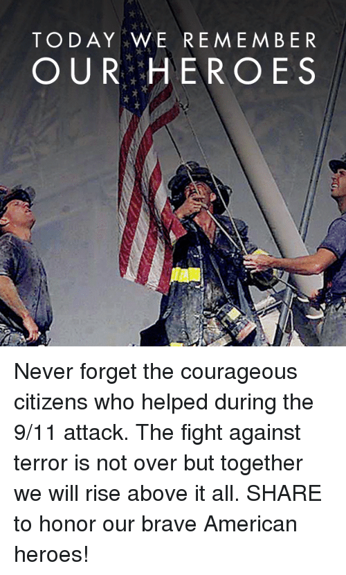 Forgetfulness: TODAY WE REMEMBER  OUR HEROES Never forget the courageous citizens who helped during the 9/11 attack. The fight against terror is not over but together we will rise above it all.  SHARE to honor our brave American heroes!