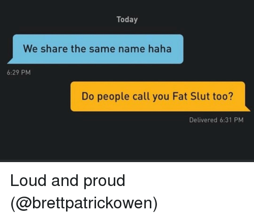 Grindr, Today, and Fat: Today  We share the same name haha  6:29 PM  Do people call you Fat Slut too?  Delivered 6:31 PM Loud and proud (@brettpatrickowen)