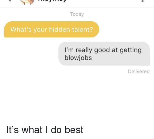 Best, Good, and Today: Today  What's your hidden talent?  I'm really good at getting  blowjobs  Delivered It's what I do best