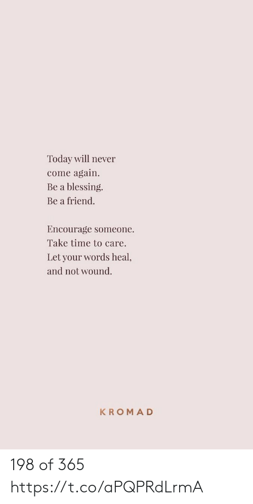 Memes, Time, and Today: Today will never  come again  Be a blessing.  Be a friend.  Encourage  someone  Take time to care.  Let your words heal,  and not wound.  KROMAD 198 of 365 https://t.co/aPQPRdLrmA