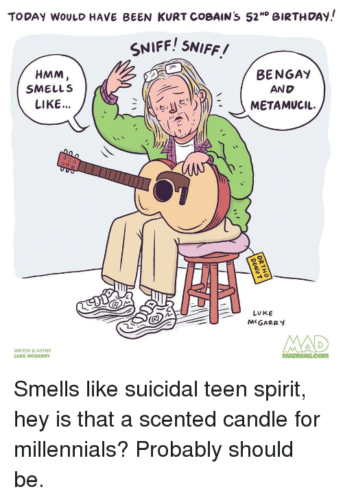 Birthday, Reddit, and Millennials: TODAY WOULD HAVE BEEN KURT COBAIN s 52ND BIRTHDAy!  NIFF! SNIFF.  HMM  SMELLS  LIKE...  BENGA'Y  AND  て  LUKE  McGARRY  WRITER & ARTIST  LUKE MCGARRY  MADMAG.COM