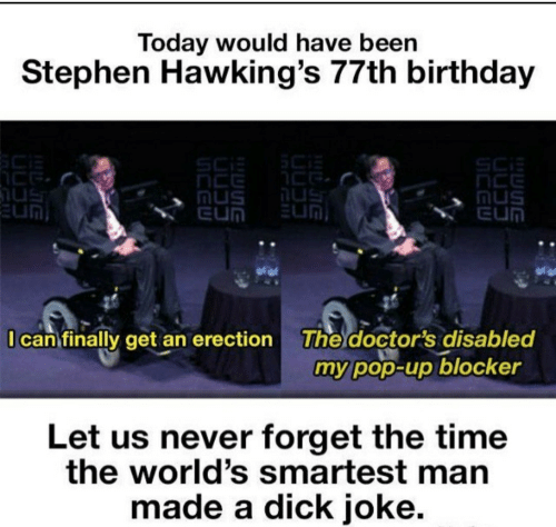 Birthday, Pop, and Stephen: Today would have been  Stephen Hawking's 77th birthday  SCi  nus  EUN  Mus  EUN  EUN  I can finally get an erection  The doctor's disabled  my pop-up blocker  Let us never forget the time  the world's smartest man  made a dick joke.