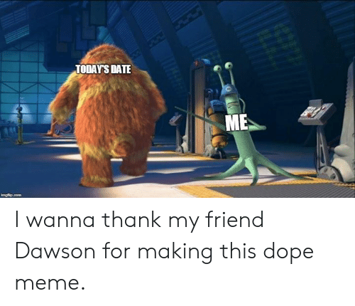Dope, Meme, and Memes: TODAY'S DATE I wanna thank my friend Dawson for making this dope meme.