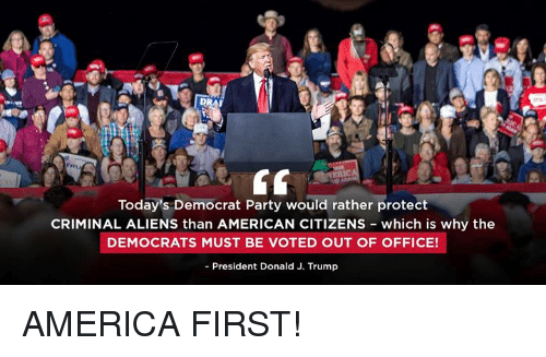 America, Party, and Aliens: Today's Democrat Party would rather protect  CRIMINAL ALIENS than AMERICAN CITIZENs which is why the  DEMOCRATS MUST BE VOTED OUT OF OFFICE!  - President Donald J. Trump AMERICA FIRST!