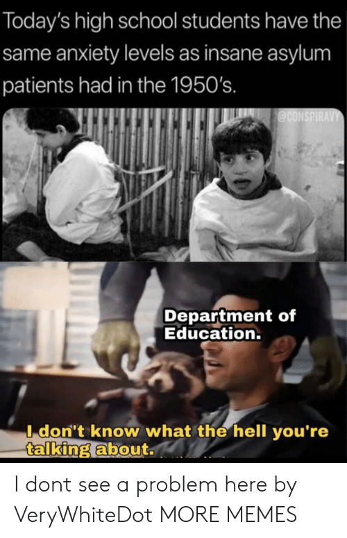 Patients: Today's high school students have the  same anxiety levels as insane asylum  patients had in the 1950's.  @CONSPIRAVY  Department of  Education.  I don't know what the hell you're  talking about. I dont see a problem here by VeryWhiteDot MORE MEMES