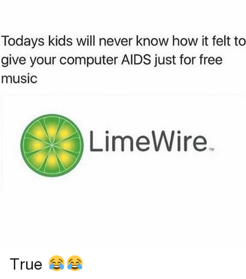 Funny, Music, and True: Todays kids will never know how it felt to  give your computer AIDS just for free  music  LimeWire. True 😂😂